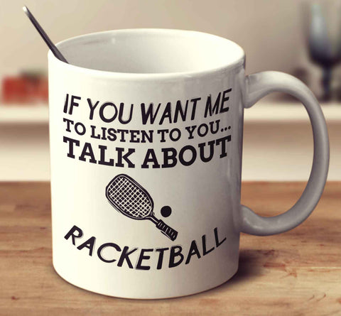 If You Want Me To Listen To You... Talk About Racketball