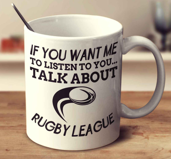 If You Want Me To Listen To You... Talk About Rugby League