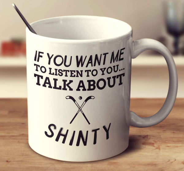 If You Want Me To Listen To You... Talk About Shinty