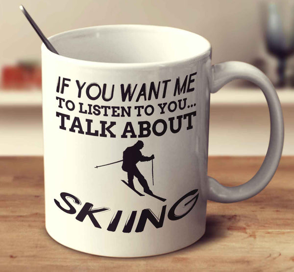 If You Want Me To Listen To You... Talk About Skiing
