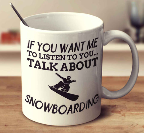 If You Want Me To Listen To You... Talk About Snowboarding