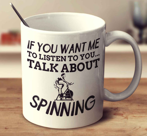 If You Want Me To Listen To You... Talk About Spinning