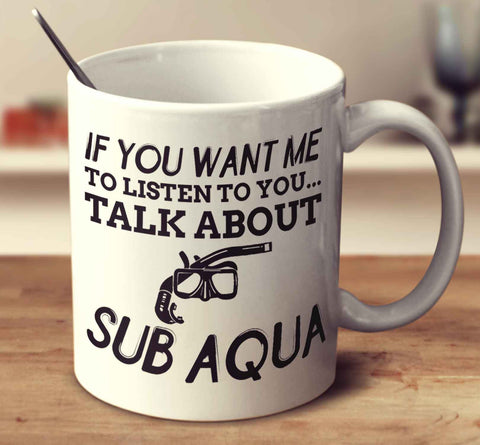 If You Want Me To Listen To You... Talk About Sub Aqua