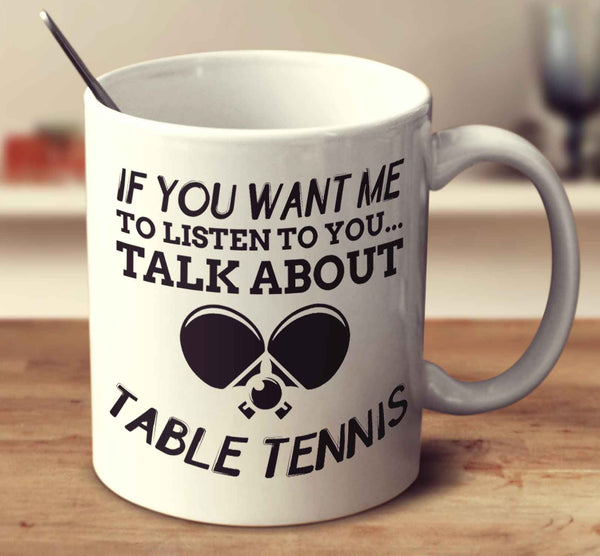 If You Want Me To Listen To You... Talk About Table Tennis