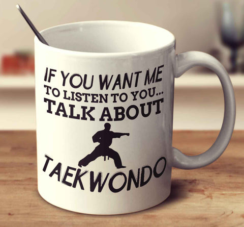 If You Want Me To Listen To You... Talk About Taekwondo