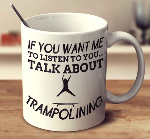 If You Want Me To Listen To You... Talk About Trampolining