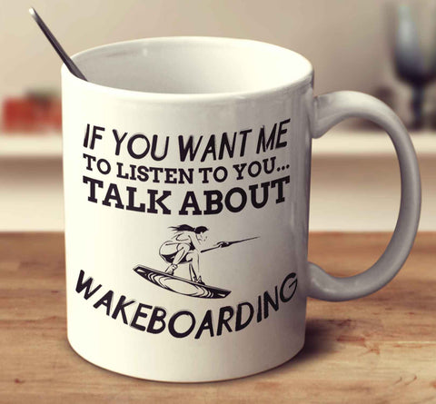 If You Want Me To Listen To You... Talk About Wakeboarding
