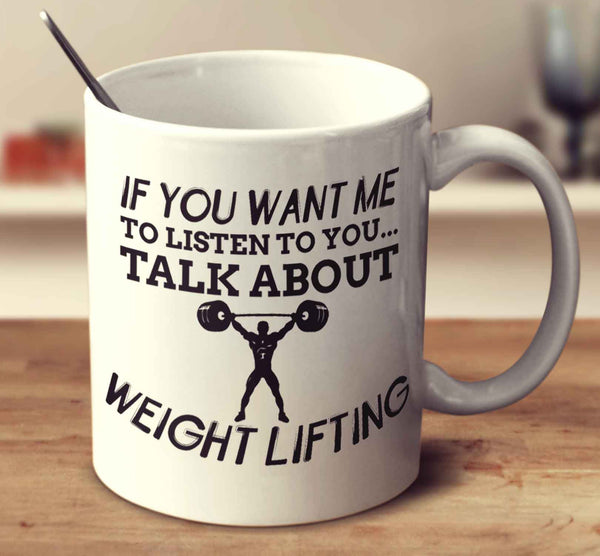 If You Want Me To Listen To You... Talk About Weight Lifting