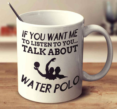 If You Want Me To Listen To You... Talk About Water Polo