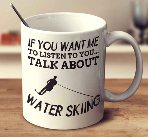 If You Want Me To Listen To You... Talk About Water Skiing