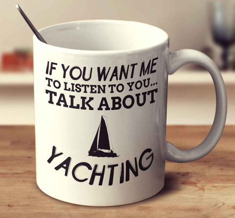 If You Want Me To Listen To You... Talk About Yachting