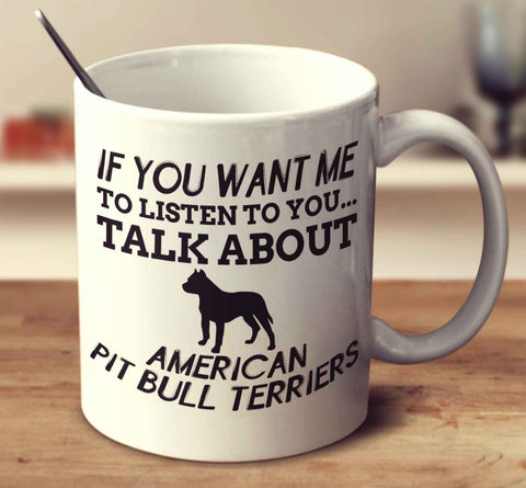 If You Want Me To Listen To You Talk About American Pit Bull Terriers