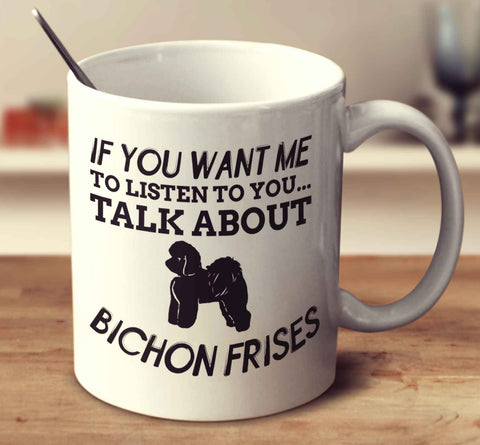 If You Want Me To Listen To You Talk About Bichon Frises
