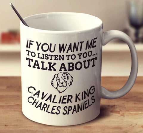 If You Want Me To Listen To You Talk About Cavalier King Charles Spaniels