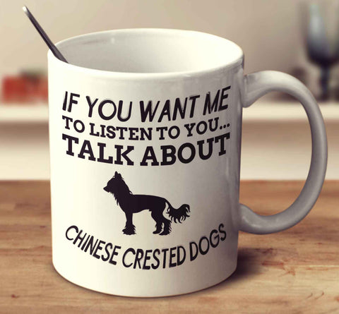 If You Want Me To Listen To You Talk About Chinese Crested Dogs
