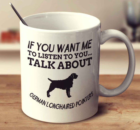 If You Want Me To Listen To You Talk About German Longhaired Pointers