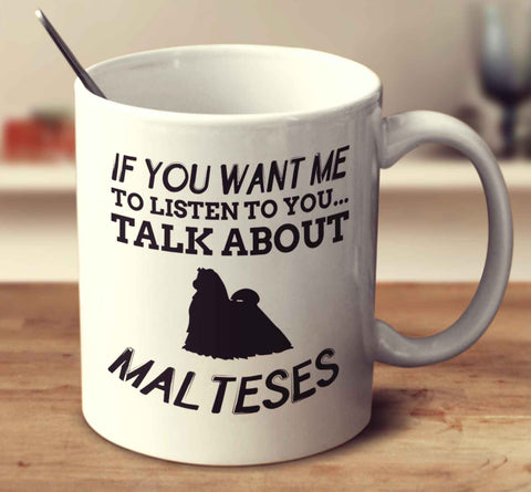 If You Want Me To Listen To You Talk About Malteses