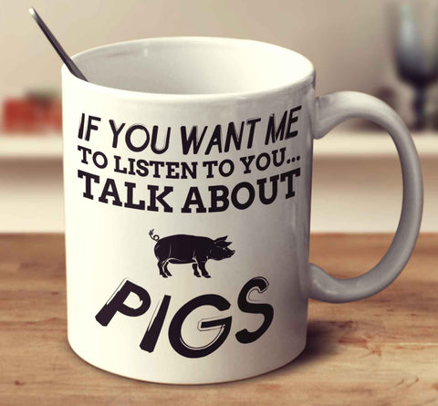 If You Want Me To Listen To You Talk About Pigs