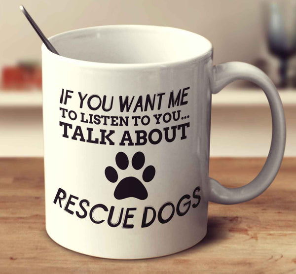 If You Want Me To Listen To You Talk About Rescue Dogs