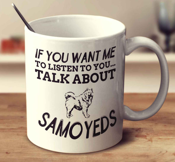If You Want Me To Listen To You Talk About Samoyeds