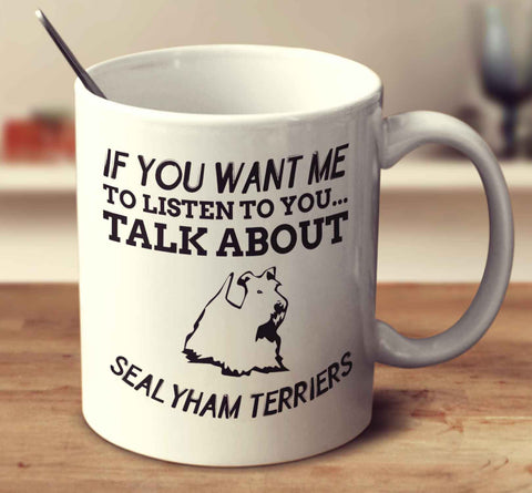 If You Want Me To Listen To You Talk About Sealyham Terriers