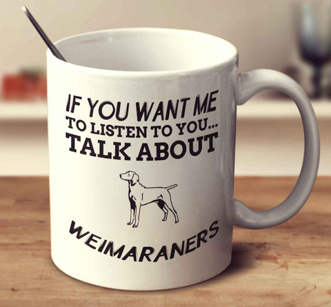 If You Want Me To Listen To You Talk About Weimaraners