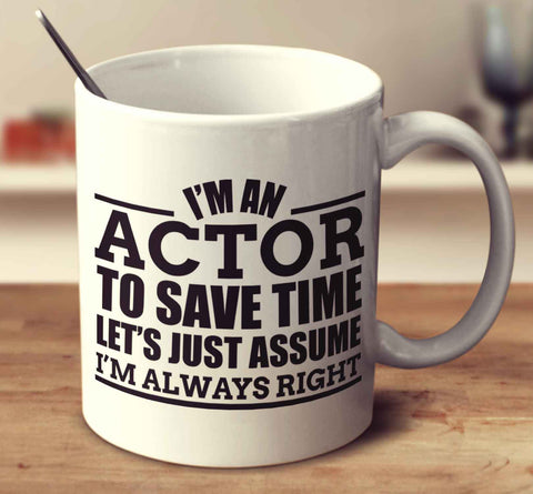 I'm An Actor To Save Time Let's Just Assume I'm Always Right