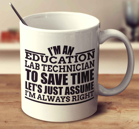 I'm An Education Lab Technician To Save Time Let's Just Assume I'm Always Right
