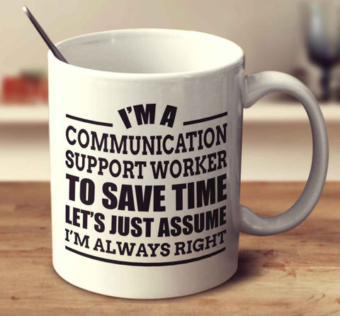 I'm A Communication Support Worker To Save Time Let's Just Assume I'm Always Right