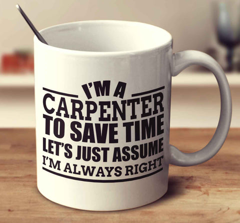 I'm A Carpenter To Save Time Let's Just Assume I'm Always Right