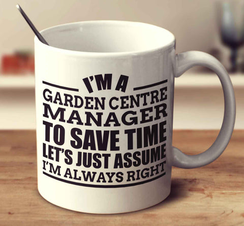 I'm A Garden Centre Manager To Save Time Let's Just Assume I'm Always Right