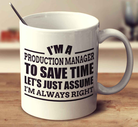 I'm A Production Manager To Save Time Let's Just Assume I'm Always Right