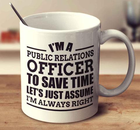 I'm A Public Relations Officer To Save Time Let's Just Assume I'm Always Right