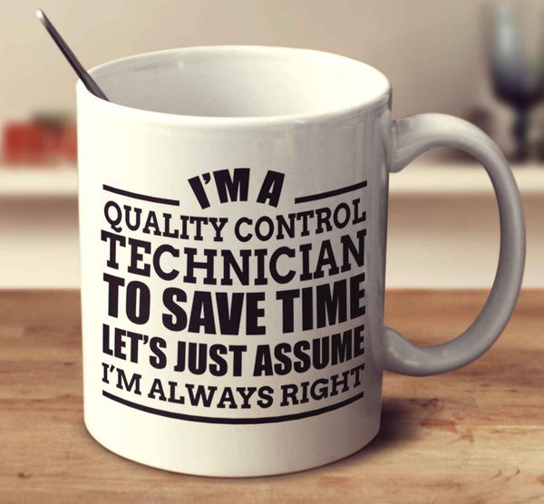 I'm A Quality Control Technician To Save Time Let's Just Assume I'm Always Right