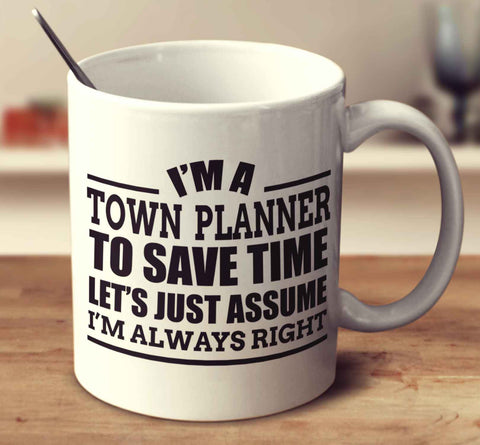 I'm A Town Planner To Save Time Let's Just Assume I'm Always Right