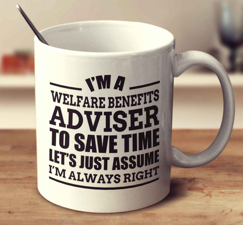 I'm A Welfare Benefits Adviser To Save Time Let's Just Assume I'm Always Right