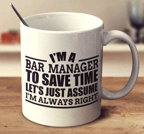 I'm A Bar Manager To Save Time Let's Just Assume I'm Always Right