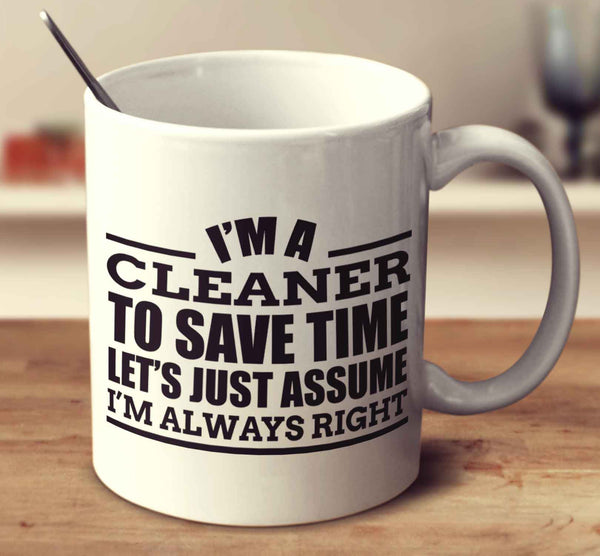 I'm A Cleaner To Save Time Let's Just Assume I'm Always Right