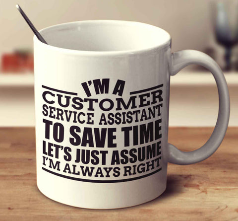 I'm A Customer Service Assistant To Save Time Let's Just Assume I'm Always Right