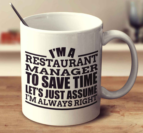 I'm A Restaurant Manager To Save Time Let's Just Assume I'm Always Right