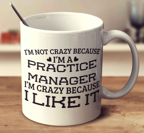 I'm Not Crazy Because I'm A Practice Manager I'm Crazy Because I Like It