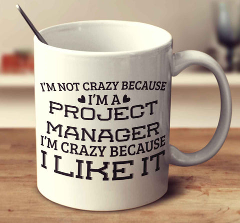 I'm Not Crazy Because I'm A Project Manager I'm Crazy Because I Like It