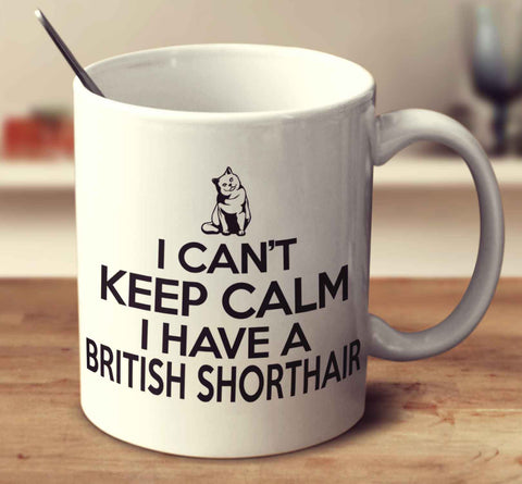 I Can't Keep Calm I Have A British Shorthair