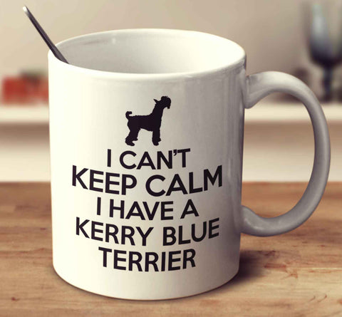 I Can't Keep Calm I Have A Kerry Blue Terrier