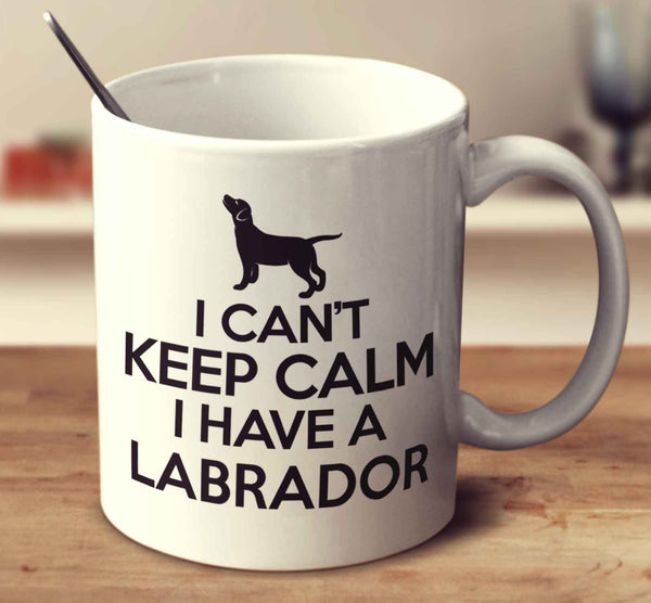 I Can't Keep Calm I Have A Labrador