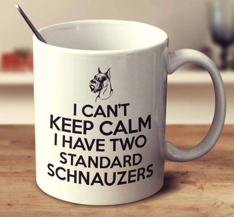 I Can't Keep Calm I Have Two Standard Schnauzers