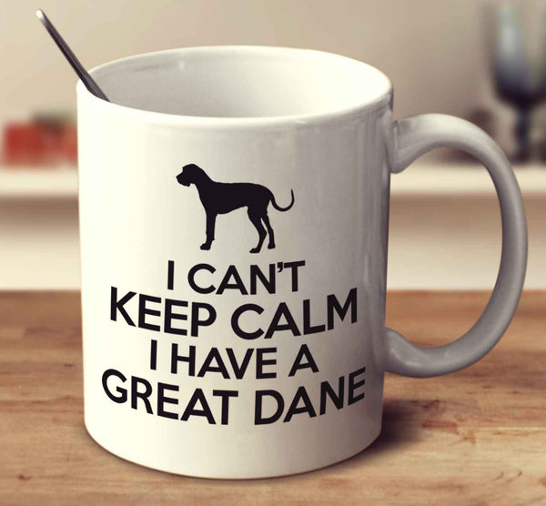 I Can't Keep Calm I Have A Great Dane