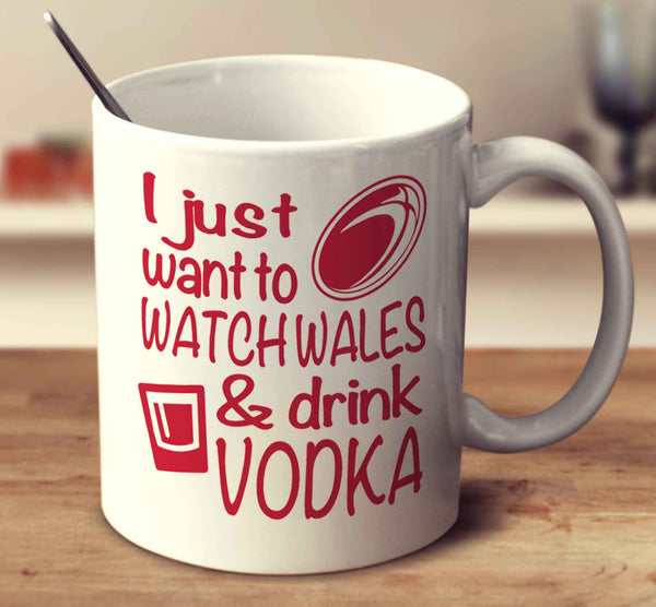I Just Want To Watch Wales And Drink Vodka