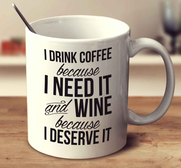 I Drink Coffee Because I Need It And Wine Because I Deserve It
