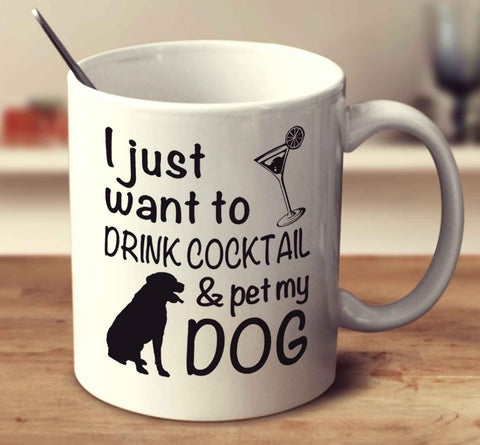 I Just Want To Drink Cocktail And Pet My Dog